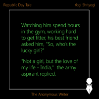 "Republic Day Tale | Yogi Shriyogi | Edited by The Anonymous Writer: Yogi Shriyogi  Republic Day Tale  Watching him spend hours  in the gym, working hard  to get fitter, his best friend  asked him, ""So, who's the  lucky girl?  ""Not a girl, but the love of  my life India,"" the army  aspirant replied.  The Anonymous Writer Republic Day Tale 