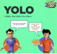 YOLO: YOLO  (Abbr.) You Only Live Once.  How are you going  to eat so much?  Battu, mere  dost!  YOLO! So eat  as much as  you can.