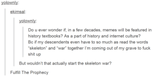 "Internet, Memes, and Shit: yolownly  ekimsal:  yolownly  Do u ever wonder if, in a few decades, memes will be featured in  history textbooks? As a part of history and internet culture?  Bc if my descendents even have to so much as read the words  skeleton"" and ""war"" together I'm coming out of my grave to fuclk  shit up  But wouldn't that actually start the skeleton war?  Fulfill The Prophecy AS it was foretold, in the ancient texts"