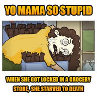 Yo MAMA So Stupid... Grocery Store!: YOMAMASCOSTUPID  WHEN SHE GOTLOCKED IN AGROCERY  STORE SHESTARVEDTO DEATH Yo MAMA So Stupid... Grocery Store!