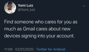 Verify this is you by kendrick-llama-04 MORE MEMES: Yomi Luiz  @Yomi_luiz  Find someone who cares for you as  much as Gmail cares about new  devices signing into your account.  11:06 · 02/01/2020 · Twitter for Android Verify this is you by kendrick-llama-04 MORE MEMES