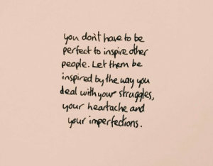 ard: yon dont have to be  perfedt to inspie dter  people. Let them be.  inspirad bythe way yu  deal uwithyour stragdes,  your heartache ard  uf imperfedrions  ysur inpertedions