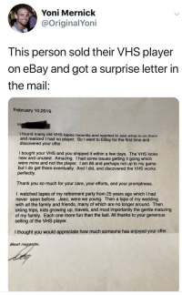 eBay, Family, and Friends: Yoni Mernick  @OriginalYoni  This person sold their VHS player  on eBay and got a surprise letter in  the mail:  February 10,2019  I found many old VHS tapes recently and wanted to see what is on them  and realized I had no player. So I went to EBay for the first time and  discovered your offer.  I bought your VHS and you shipped it within a few days. The VHS looks  new and unused. Amazing. I had some issues getting it going which  were mine and not the player. I am 86 and perhaps not up to my game  but I do get there eventually. And I did, and discovered the VHS works  perfectly.  Thank you so much for your care, your efforts, and your promptness.  I watched tapes of my retirement party from 25 years ago which I had  never seen before. Jeez, were we young. Then a tape of my wedding  with all the family and friends, many of which are no longer around. Then  skiing trips, kids growing up, travels, and most importantly the gentle maturing  of my family. Each one more fun than the last. All thanks to your generous  selling of the VHS player.  I thought you would appreciate how much someone has enjoyed your offer  Best regards, The purest of pure