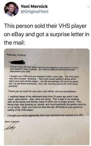 Crying, eBay, and Family: Yoni Mernick  @OriginalYoni  This person sold their VHS player  on eBay and got a surprise letter in  the mail:  February 10,2019  Hi  I found many old VHS tapes recently and wanted to see what is on them  and realized I had no player. So I went to EBay for the first time and  discovered your offer.  I bought your VHS and you shipped it within a few days. The VHS looks  new and unused. Amazing. I had some issues getting it going which  were mine and not the player. I am 86 and perhaps not up to my game  but I do get there eventually. And I did, and discovered the VHS works  perfectly.  Thank you so much for your care, your efforts, and your promptness.  I watched tapes of my retirement party from 25 years ago which I had  never seen before. Jeez, were we young. Then a tape of my wedding  with all the family and friends, many of which are no longer around. Then  skiing trips, kids growing up, travels, and most importantly the gentle maturing  of my family. Each one more fun than the last. All thanks to your generous  selling of the VHS player.  I thought you would appreciate how much someone has enjoyed your offer.  Best regards, I'm not crying, you are!