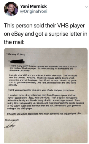 Who's cutting onions?: Yoni Mernick  @OriginalYoni  This person sold their VHS player  on eBay and got a surprise letter in  the mail:  February 10,2019  Hi  I found many old VHS tapes recently and wanted to see what is on them  and realized I had no player. So I went to EBay for the first time and  discovered your offer.  I bought your VHS and you shipped it within a few days. The VHS looks  new and unused. Amazing. I had some issues getting it going which  were mine and not the player. I am 86 and perhaps not up to my game  but I do get there eventually. And I did, and discovered the VHS works  perfectly.  Thank you so much for your care, your efforts, and your promptness.  I watched tapes of my retirement party from 25 years ago which I had  never seen before. Jeez, were we young. Then a tape of my wedding  with all the family and friends, many of which are no longer around. Then  skiing trips, kids growing up, travels, and most importantly the gentle maturing  of my family. Each one more fun than the last. All thanks to your generous  selling of the VHS player.  I thought you would appreciate how much someone has enjoyed your offer.  Best regards Who's cutting onions?