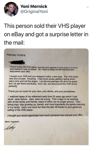 So honestly pure: Yoni Mernick  @OriginalYoni  This person sold their VHS player  on eBay and  got a surprise letter in  the mail:  February 10,2019  Hi  I found many old VHS tapes recently and wanted to see what is on them  and realized I had no player. So I went to EBay for the first time and  discovered your offer.  I bought your VHS and you shipped it within a few days. The VHS looks  new and unused. Amazing. I had some issues getting it going which  were mine and not the player. I am 86 and perhaps not up to my game  but I do get there eventually. And I did, and discovered the VHS works  perfectly.  Thank you so much for your care, your efforts, and your promptness.  I watched tapes of my retirement party from 25 years ago which I had  never seen before. Jeez, were we young. Then a tape of my wedding  with all the family and friends, many of which are no longer around. Then  skiing trips, kids growing up, travels, and most importantly the gentle maturing  of my family. Each one more fun than the last. All thanks to your generous  selling of the VHS player.  I thought you would appreciate how much someone has enjoyed your offer.  Best regards, So honestly pure
