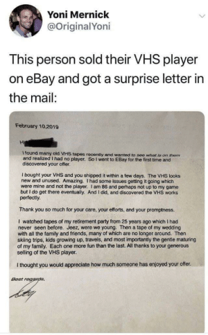 Wholesome #tbt: Yoni Mernick  @OriginalYoni  This person sold their VHS player  on eBay and got a surprise letter in  the mail:  February 10,2019  Hi  l found many old VHS tapes recently and wanted to see what is on them  and realizedI had no player. So I went to EBay for the first time and  discovered your offer.  I bought your VHS and you shipped it within a few days. The VHS looks  new and unused. Amazing. I had some issues getting it going which  were mine and not the player. I am 86 and perhaps not up to my game  but I do get there eventually. And I did, and discovered the VHS works  perfectly  Thank you so much for your care, your efforts, and your promptness.  I watched tapes of my retirement party from 25 years ago which I had  never seen before. Jeez, were we young. Then a tape of my wedding  with all the family and friends, many of which are no longer around. Then  skiing trips, kids growing up, travels, and most importantly the gentle maturing  of my family. Each one more fun than the last. All thanks to your generous  selling of the VHS player.  I thought you would appreciate how much someone has enjoyed your offer.  Best regands Wholesome #tbt