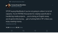 Blackpeopletwitter, Dell, and Fail: YonkouProductions liked  Hungry/AngryBlackMan  @DiverseThought  STOP buying MacBooks if you're not going to utilize it to its full  capacity. You're PAYING thousands for a laptop specifically to  handle big media projects....you're doing an English essay  you're gonna fail anyway....get a fucking Dell or HP. Unless you  enjoy wasting money  11/22/18, 6:51 PM  14.3K Retweets 60.3K Likes Or You Can Stop Telling People What to Do With Their Money 🤷🏽‍♀️ (via /r/BlackPeopleTwitter)