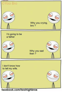 Memes, Wife, and 🤖: Yoo Bro  Why you crying,  bro  I'm going to be  a father  Why you sad  then  I don't know how  to tell my wife  facebook.com/twohig  ros