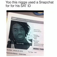hig: Yoo this nigga used a Snapchat  for for his SAT ID  SAT Admission Ticket  Student Name  Student Address:  Birth Date  4/10/1997  Gender  Male  High School  210914  ROCKVILLE HIG  ROCKVILLE, MD  hey cutie  BRING THIS  Test Date: January 24, 2015  Registration Number: 0043675996  Test Type: SAT