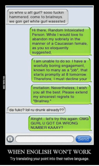 """The foreign language http://9gag.com/gag/adNwgw9?ref=fbp: yoo whre u att gurl? sooo fuckin  hammered. come to briatneys.  we gon get white gurl wasssted  Hi there, Random Intoxicated  Person. While I would love to  abandon my sobriety in the  manner of a Caucasian female,  as you so eloquently  suggested,  I am unable to do so. I have a  woefully boring engagement,  known to many as a """"job"""", that  starts promptly at 8 tomorrow  Therefore  I must decline your  invitation. Nevertheless, I wish  you all the best. Please extend  my sincerest regrets to  """"Briatney  da fukc? lol ru drunk already??  Alright... let's try this again. OMG  GURL U GOT DA WRONG  NUMBER KAAAY?  Send  WHEN ENGLISH WON'T WORK.  Try translating your point into their native language. The foreign language http://9gag.com/gag/adNwgw9?ref=fbp"""