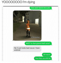 Android, Bad, and Funny: YOO000OOO I'm dying  Ooo yea? Send me a pic  IG:@imjustbait  Wtf?? Is that grand theft auto?  No it just looks bad cause I have  android  Oh word  Oh word  You thicc as shit lol 😂😂😂😂