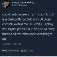 Bluetooth, Control, and Army: yoongi is graduating  @bts_stanning  could bighit make an army bomb that  is a bluetooth too that only BTS can  control? everytime BTS miss us, they  would just press a button and all army  bombs all over the world would light  7/26/18, 11:32 PM  9,827 Retweets 23.2K Likes ~* this here ⬆️ this would make us feel more connected with bts  this would be the best feature any light stick could ever have *~