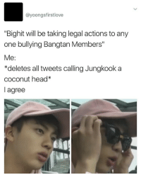 "Af, Head, and Tumblr: @yoongsfirstlove  ""Bighit will be taking legal actions to any  one bullying Bangtan Members""  Me:  *deletes all tweets calling Jungkook a  coconut head*  agree <p><a href=""http://purincesss.tumblr.com/post/153078184408/me-af"" class=""tumblr_blog"">purincesss</a>:</p><blockquote><p>ME AF 😂</p></blockquote>"