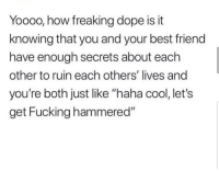 "Yess 😅😅😅😂😂 🔥 Follow Us 👉 @latinoswithattitude 🔥 latinosbelike latinasbelike latinoproblems mexicansbelike mexican mexicanproblems hispanicsbelike hispanic hispanicproblems latina latinas latino latinos hispanicsbelike: Yooo0, how freaking dope is it  knowing that you and your best friend  have enough secrets about each  other to ruin each others' lives and  you're both just like ""haha cool, let's  get Fucking hammered"" Yess 😅😅😅😂😂 🔥 Follow Us 👉 @latinoswithattitude 🔥 latinosbelike latinasbelike latinoproblems mexicansbelike mexican mexicanproblems hispanicsbelike hispanic hispanicproblems latina latinas latino latinos hispanicsbelike"