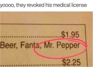 Beer, Fanta, and Memes: yoooo, they revoked his medical license  $1.95  Beer, Fanta, Mr. Pepper  $2.25  42*9949RS8RS*e. This is so sad via /r/memes https://ift.tt/2NEr2tu