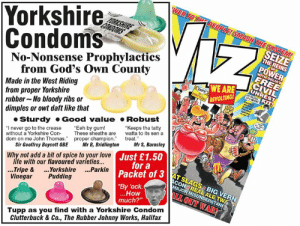 "Eeh by gum. There's a new Viz in the shops today.: Yorkshire  Condoms  No-Nonsense Prophylactics  SEIZE  THE REINS  POWER  from God's Own County  Made in the West Riding  from proper Yorkshire  rubber No bloody ribs or  dimples or owt daft like that  WE ARE  REVOLTING  Sturdy Good value Robust  ""I never go to the crease Eeh by gum!  without a Yorkshire ConThese sheaths are to its sen a  dom on me John Thomas. proper champion treat  ""Keeps tha tatty  Sir Geoffrey Boycott OBE Mr B, BridlingtonMr S, Barnsley  life with our flavoured varieties...  Vinegar Pudding  ustoa3AT SLAGS BIG VERN  JUr a  Why not add a bit of spice to your love  3 ATSLAGS BIG VERN  Packet of 3  By 'eck  ..Tripe & ..Yorkshire ...Parkin  How  much?""  I OUT WAR!  Tupp as you find with a Yorkshire Condom  Clutterbuck & Co., The Rubber Johnny Works, Halifax Eeh by gum. There's a new Viz in the shops today."