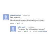 America, Funny, and Meme: yosh kodama 5days ago  I am japanese.  I like America because America is good country.  Reply , 91  john cody 4 days ago  You sound like a hostage are you ok?  Reply . 45 1cb in reply to yosh kodama Classic @_kevinboner