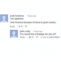 America, Funny, and Good: yosh kodama 5days ago  I am japanese.  I like America because America is good country.  Reply . 9lub  john cody 4 days ago  You sound like a hostage are you ok?  Reply . 45 9 ) in reply to yosh kodama Blink twice if not