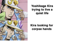 Yoshikage Kira  trying to live a  quiet life  Kira looking for  corpse hands