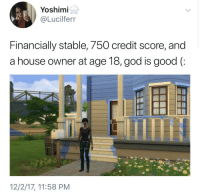 God, Credit Score, and Good: Yoshimi  @Lucilferr  Financially stable, 750 credit score, and  a house owner at age 18, god is good (:  12/2/17, 11:58 PM meirl