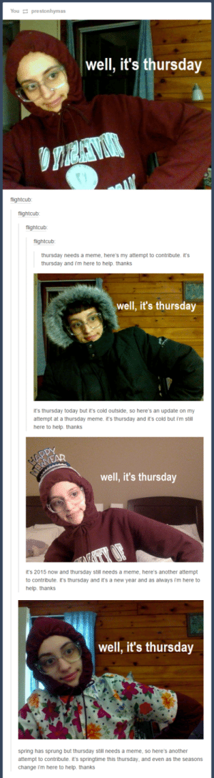 Thursdayomg-humor.tumblr.com: You 2 prestonhymas  well, it's thursday  flightcub:  flightcub:  flightcub:  flightcub:  thursday needs a meme, here's my attempt to contribute. it's  thursday and i'm here to help. thanks  well, it's thursday  it's thursday today but it's cold outside, so here's an update on my  attempt at a thursday meme. it's thursday and it's cold but i'm still  here to help. thanks  APPY  ERYEAR  well, it's thursday  it's 2015 now and thursday still needs a meme, here's another attempt  to contribute. it's thursday and it's a new year and as always i'm here to  help. thanks  well, it's thursday  spring has sprung but thursday still needs a meme, so here's another  attempt to contribute. it's springtime this thursday, and even as the seasons  change i'm here to help. thanks Thursdayomg-humor.tumblr.com