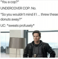 """Memes, Donuts, and Http: You a cop?""""  UNDERCOVER COP: No.  """"So you wouldn't mind if I. threw these  donuts away?""""  UC: *sweats profusely* <p>Don&rsquo;t you dare via /r/memes <a href=""""http://ift.tt/2FpU1lv"""">http://ift.tt/2FpU1lv</a></p>"""
