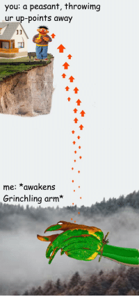 Peasant, Yes, and Arm: you: a peasant, throwimg  ur up-points away  me: *awakens  Grinchling arm*