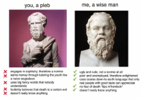 Naive, Philosophy, and Unemployment: you, a pleb  me, a Wise man  neem  X engages in sophistry, therefore a normie  ugly and rude, not a normie at all  earns money through tutoring the youth like  poor and unemployed, therefore enlightened  a naive wageslave  uses coarse down-to-earth language that only  X uses big fancy words that nobody  real people with good taste can appreciate  understands  Y no fear of death 'tips m'hemlock  X foolishly believes that death is a certain ev  doesn't really know anything  X doesn't really know anything