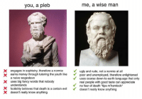Money, Rude, and Appreciate: you, a pleb  me, a wise man  X engages in sophistry, therefore a normieugly and rude, not a normie at all  X earns money through tutoring the youth like poor and unemployed, therefore enilightened  X uses big fancy words that nobody  X foolishly believes that death is a certain evil doesn't really know anything  a naive wageslave  understands  doesn't really know anything  uses coarse down-to-earth language that only  real people with good taste can appreciate  no fear of death tips m'hemlock  X