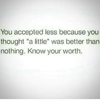 "KnowYourWorth: You accepted less because you  thought ""a little"" was better than  nothing. Know your worth. KnowYourWorth"