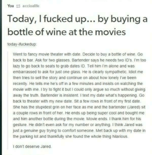 Good Guy Jared: You accioalife  Today, I fucked up... by buying a  bottle of wine at the movies  today-ifuckedup:  Went to fancy movie theater with date. Decide to buy a bottle of wine. Go  back to bar. Ask for two glasses. Bartender says he needs two ID's. I'm too  lazy to go back to seats to grab dates ID. Tell him I'm alone and was  embarrassed to ask for just one glass. He is clearly sympathetic. Idiot me  then tries to sell the story and continue on about how lonely I've been  recently. He tells me he's off in a few minutes and insists on watching the  movie with me. I try to fight it but I could only argue so much without giving  away the truth. Bartender is insistent. I text my date what's happening. Go  back to theater with my new date. Sit a few rows in front of my first date.  She has the stupidest grin on her face as me and the bartender (Jared) sit  a couple rows in front of her. He ends up being super cool and bought me  and him another bottle during the movie. Movie ends. I thank him for his  gesture. He didn't even ask for my number or anything. I think Jared was  just a genuine guy trying to comfort someone. Met back up with my date in  the parking lot and thankfully she found the whole thing hilarious.  I don't deserve Jared. Good Guy Jared