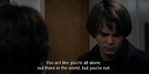 Being Alone, World, and Act: You act like you're all alone  out there in the world, but you're not.