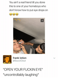 """real friend: You ain't a real friend till you done  this to one of your homeboys who  don't know how to put eye drops on  4  frank lotion  @GucciClout  """"OPEN YOUR FUCKIN EYE""""  uncontrollably laughing*"""