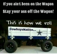 CowboysNation: you ain't been on the Wagon  Stay your ass off the Wagon!  This is how we roll  CowboysNation....  A CowboysNation