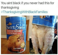 Thanksgiving, Thanksgiving With Black Families, and Black: You aint black if you never had this for  thanksgiving  #ThanksgivingWithBlackFamilies  Freem the kie  weetou  Canned Whole  Chicken  Futy cooted <p>Well then I guess it's official, I'm white.</p>