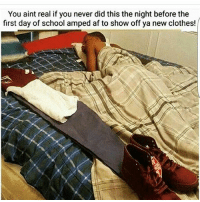 Af, Clothes, and Memes: You aint real if you never did this the night before the  first day of school amped af to show off ya new clothes! 👀😅😅😅 tbt