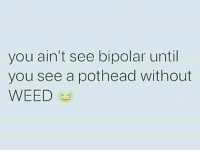 Bipolar: you ain't see bipolar until  you see a pothead without  WEED