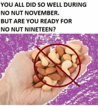 nut: YOU ALL DID SO WELL DURING  NO NUT NOVEMBER.  BUT ARE YOU READY FOR  NO NUT NINETEEN?