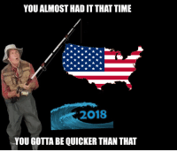 Time, May, and You: YOU ALMOST HAD IT THAT TIME  2018  YOU GOTTA BE QUICKER THAN THAT