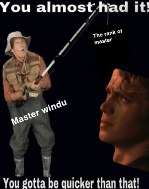 How can you do this, its outrageous, its unfair: You almost had it!  The rank of  master  Master windu  You gotta be quicker than that! How can you do this, its outrageous, its unfair