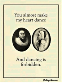 You almost make  my heart dance  And dancing is  forbidden. A Puritan Valentine's Day card  (Shared from College Humor)