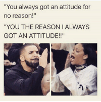 """Memes, Attitude, and 🤖: """"You always got an attitude for  no reason!""""  """"YOU THE REASON I ALWAYS  GOT AN ATTITUDE!!"""" @insta.single you know how it us lol follow my crazy friend @insta.single @insta.single @insta.single 😘🙌❤️"""