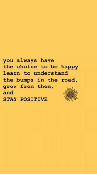 Happy, The Road, and Be Happy: you always have  the choice to be happy  learn to understand  the bumps in the road  grow from them,  and  STAY POSITIVE