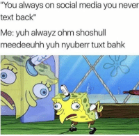 """Memes, Social Media, and Text: """"You always on social media you never  text back""""  Me: yuh alwayz ohm shoshull  meed eeuhh yuh nyuberr tuxt bahk Someone sent me this and said this was me"""