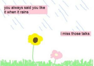 Rains: you always said you like  it when it rains  i miss those talks