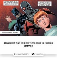 """Pretty interesting. dccomics deadshot: YOU ALWAYS WERE THE BAD SON  TF BATMAN DIE, THEN Hen  WHILE YOUR BROTHEREDWARD WAS  ALSO BE A VICTIM  N YOUR HEAD  THE GOOD SON. JUST LIKE  BATMAN  BATMAN, YOUR BROTHER, YOUR  WAS REALLY THE GOOD HERO AND  SON--THEYRE ALL THE SAME.  DEADSHOT WAS THE BAD HERO.  AND YOUVE LOST THEM ALL!""""  Follow me on Twitter!  Deadshot was originally intended to replace  Batman  VILLAINTRUEFACTS G VILLAINPEDIA  CO Pretty interesting. dccomics deadshot"""