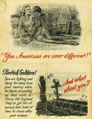 "Propaganda is just old-timey roasting.: ""You Americans are s000-different!""  British Soldiers!  And what  abont you?  You are fighting and  dying far away from  your country white  the yanks are puting  Hp their tents in  Merry Old England  They've got lots of  mOney aud loads of  time to chase after  your women Propaganda is just old-timey roasting."