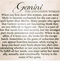 head over heels: YOU AND GEMINI WOMAN  When you first meet this woman, you are most  likely to become enchanted, for she can cast a  spell better than Merlin. Many people who agree  that Gemini women are fascinating think they  are too difficult to figure out. There is a part of  her that needs love and security, but the stronger  part needs stimulation and novelty. When in an  affair, if it loses zest, she looks for the escape  hatch. Sometimes in the game of seduction she  can appear heartless because, while trying to  keep you head-over-heels about her, she's also  calculating whether or not you're worth her time.  To fulfill all her needs, you must satisy her ment-  ally, sexually, and emotionally. Variety is the  name of her game.
