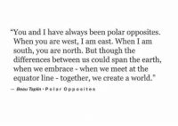 """opposites: """"You and I have always been polar opposites.  When you are west, I am east. When I am  south, you are north. But though the  differences between us could span the earth,  when we embrace - when we meet at the  equator line - together, we create a world.""""  Beau Taplin Po lar Opposites"""